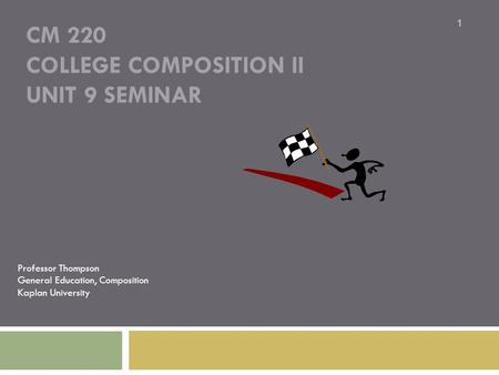 CM 220 COLLEGE COMPOSITION II UNIT 9 SEMINAR Professor Thompson General Education, Composition Kaplan University 1.