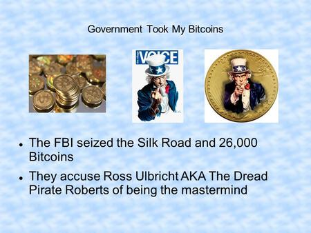 Government Took My Bitcoins The FBI seized the Silk Road and 26,000 Bitcoins They accuse Ross Ulbricht AKA The Dread Pirate Roberts of being the mastermind.