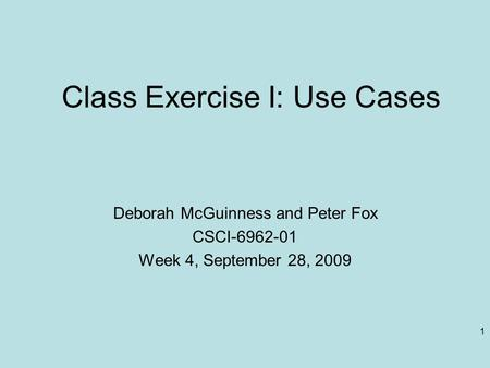 1 Class <strong>Exercise</strong> I: Use Cases Deborah McGuinness and Peter Fox CSCI-6962-01 Week 4, September 28, 2009.