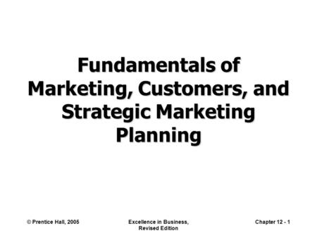 © Prentice Hall, 2005Excellence in Business, Revised Edition Chapter 12 - 1 Fundamentals of Marketing, Customers, and Strategic Marketing Planning.