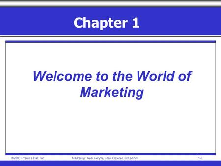 ©2003 Prentice Hall, IncMarketing: Real People, Real Choices 3rd edition1-0 Chapter 1 Welcome to the World of Marketing.