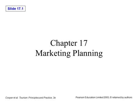 Slide 17.1 Cooper et al: Tourism: Principles and Practice, 3e Pearson Education Limited 2005, © retained by authors Chapter 17 Marketing Planning.