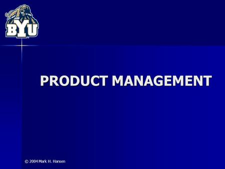 © 2004 Mark H. Hansen PRODUCT MANAGEMENT. Product Management © 2004 Mark H. Hansen 2 Dimensions of a Product: Core Product Tangible Product Augmented.