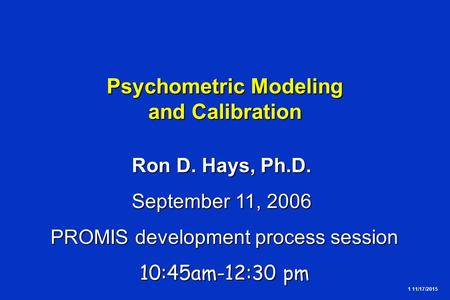 1 11/17/2015 Psychometric Modeling and Calibration Ron D. Hays, Ph.D. September 11, 2006 PROMIS development process session 10:45am-12:30 pm.