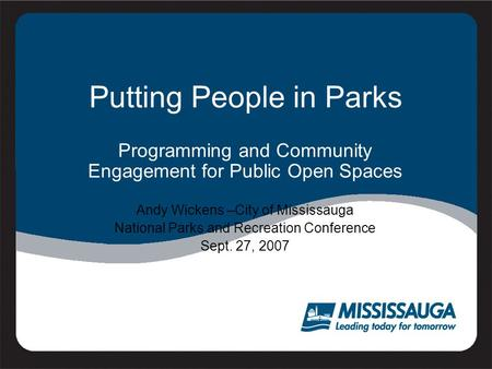 Putting People in Parks Programming and Community Engagement for Public Open Spaces Andy Wickens –City of Mississauga National Parks and Recreation Conference.