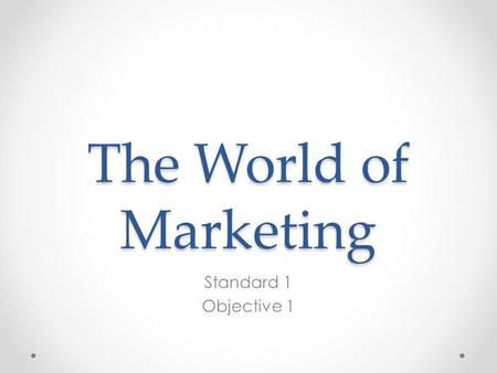 The World of Marketing Standard 1 Objective 1. Marketing Marketing is the activity, set of institutions, and processes for creating, communicating, delivering,