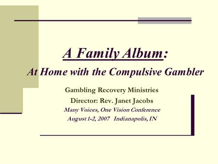 A Family Album: At Home with the Compulsive Gambler Gambling Recovery Ministries Director: Rev. Janet Jacobs Many Voices, One Vision Conference August.