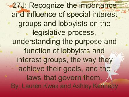 27J: Recognize the importance and influence of special interest groups and lobbyists on the legislative process, understanding the purpose and function.