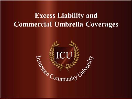 . www.InsuranceCommunityUniversity.com Excess Liability and Commercial Umbrella Coverages.