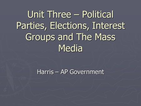 Unit Three – <strong>Political</strong> <strong>Parties</strong>, Elections, Interest Groups <strong>and</strong> The Mass Media Harris – AP Government.