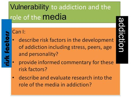 Vulnerability to addiction and the role of the media Can I: describe risk factors in the development of addiction including stress, peers, age and personality?
