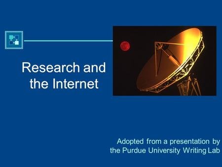 Purdue University Writing Lab Research and the Internet Adopted from a presentation by the Purdue University Writing Lab.