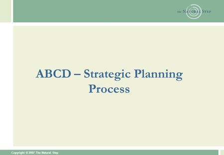 Copyright © 2007 The Natural Step ABCD – Strategic Planning Process.