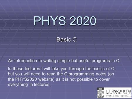 PHYS 2020 Basic C An introduction to writing simple but useful programs in C In these lectures I will take you through the basics of C, but you will need.