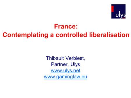 France: Contemplating a controlled liberalisation Thibault Verbiest, Partner, Ulys www.ulys.net www.gaminglaw.eu.
