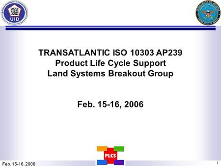 Feb. 15-16, 2006 1 TRANSATLANTIC ISO 10303 AP239 Product Life Cycle Support Land Systems Breakout Group Feb. 15-16, 2006.