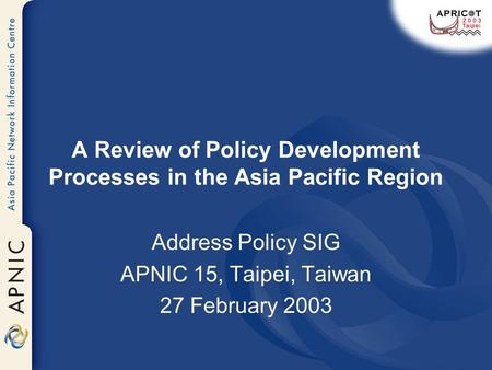 A Review of Policy Development Processes in the Asia Pacific Region Address Policy SIG APNIC 15, Taipei, Taiwan 27 February 2003.