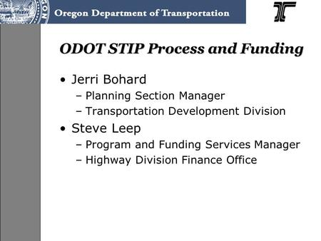 ODOT STIP Process and Funding Jerri Bohard –Planning Section Manager –Transportation Development Division Steve Leep –Program and Funding Services Manager.