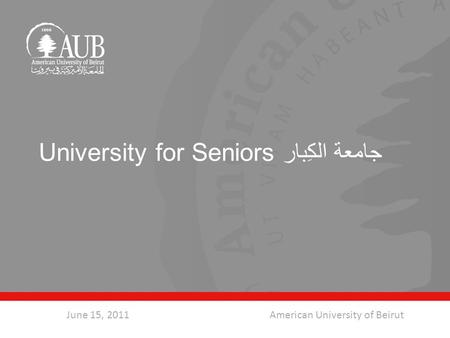 University for Seniors جامعة الكِبار June 15, 2011American University of Beirut.