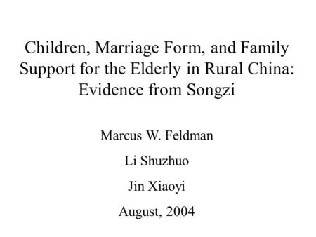 Children, Marriage Form, and Family Support for the Elderly in Rural China: Evidence from Songzi Marcus W. Feldman Li Shuzhuo Jin Xiaoyi August, 2004.