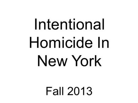 Fall 2013 Intentional Homicide In New York. Murder in the Second Degree Murder in the First Degree Murder of a Police Officer Murder using torture Murder.
