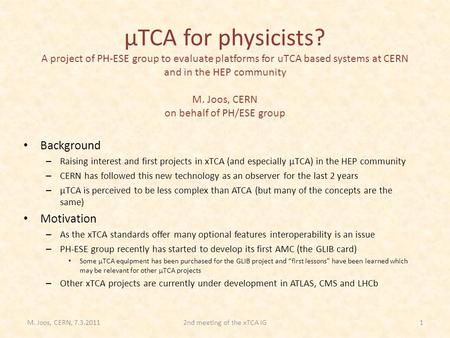 ΜTCA for physicists? A project of PH-ESE group to evaluate platforms for uTCA based systems at CERN and in the HEP community M. Joos, CERN on behalf of.
