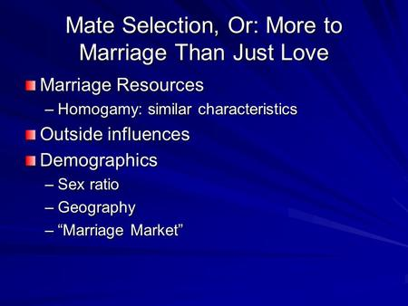 Mate Selection, Or: More to Marriage Than Just Love Marriage Resources –Homogamy: similar characteristics Outside influences Demographics –Sex ratio –Geography.