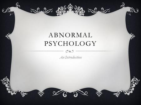 "ABNORMAL PSYCHOLOGY An Introduction. WHAT IS ABNORMAL PSYCHOLOGY? Psychology = ""the science of behavior and mental processes."" Define: Science, Behavior,"