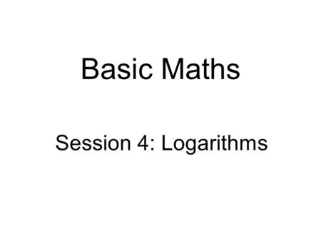 Basic Maths Session 4: Logarithms. Intended learning objectives  At the end of this session you should be able to:  understand the concept of logarithms,