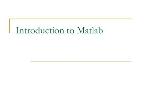 Introduction to Matlab. Outline:  What is Matlab? Matlab Screen Variables, array, matrix, indexing Operators (Arithmetic, relational, logical ) Display.
