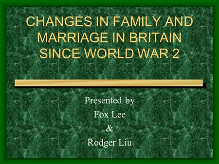 CHANGES IN FAMILY AND MARRIAGE IN BRITAIN SINCE WORLD WAR 2 Presented by Fox Lee & Rodger Liu.