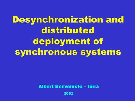 Desynchronization and distributed deployment of synchronous systems Albert Benveniste – Inria 2002.