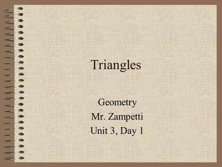 Triangles Geometry Mr. Zampetti Unit 3, Day 1. Today's Objectives To learn new strategies that will help find the measures of angles in a triangle To.
