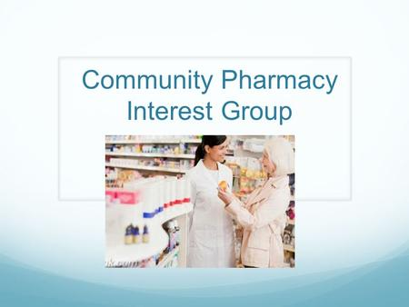 Community Pharmacy Interest Group. List of Chairs and Vice Chairs Chairs: Jessica Wooster Stephanie Parker Vice.