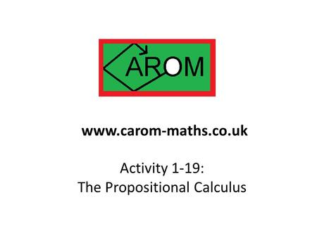 Activity 1-19: The Propositional Calculus www.carom-maths.co.uk.