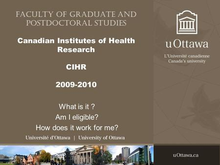 Faculty of Graduate and Postdoctoral studies Canadian Institutes of Health Research CIHR 2009-2010 What is it ? Am I eligible? How does it work for me?