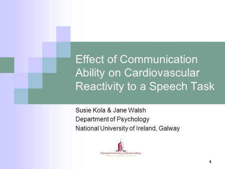 1 Effect of Communication Ability on Cardiovascular Reactivity to a Speech Task Susie Kola & Jane Walsh Department of Psychology National University of.