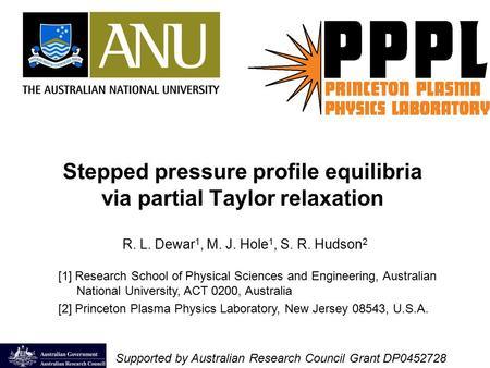 Stepped pressure profile equilibria via partial Taylor relaxation R. L. Dewar 1, M. J. Hole 1, S. R. Hudson 2 [1] Research School of Physical Sciences.