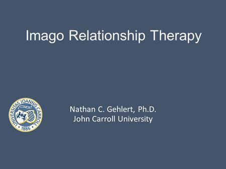 Imago Relationship Therapy Nathan C. Gehlert, Ph.D. John Carroll University.