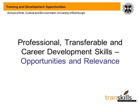 Training and Development Opportunities School of Arts, Culture and Environment, University of Edinburgh Professional, Transferable and Career Development.