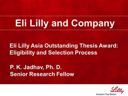 Eli Lilly and Company Eli Lilly Asia Outstanding Thesis Award: Eligibility and Selection Process P. K. Jadhav, Ph. D. Senior Research Fellow.