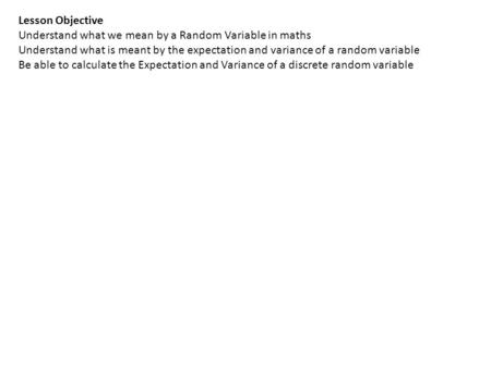 Lesson Objective Understand what we mean by a Random Variable in maths Understand what is meant by the expectation and variance of a random variable Be.