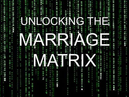 "UNLOCKING THE MARRIAGE MATRIX. Ephesians 5:31 ""As the Scriptures say, 'A man leaves his father and mother and is joined to his wife, and the two are united."