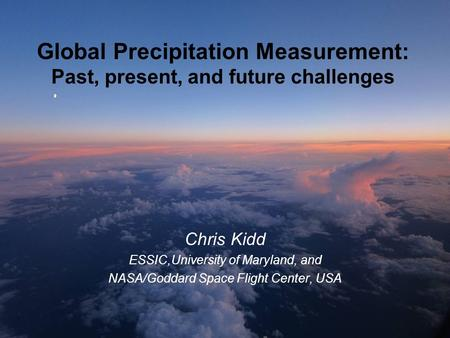 Global Precipitation Measurement: Past, present, and future challenges Chris Kidd ESSIC,University of Maryland, and NASA/Goddard Space Flight Center, USA.