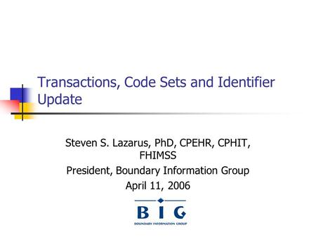 Transactions, Code Sets and Identifier Update Steven S. Lazarus, PhD, CPEHR, CPHIT, FHIMSS President, Boundary Information Group April 11, 2006.