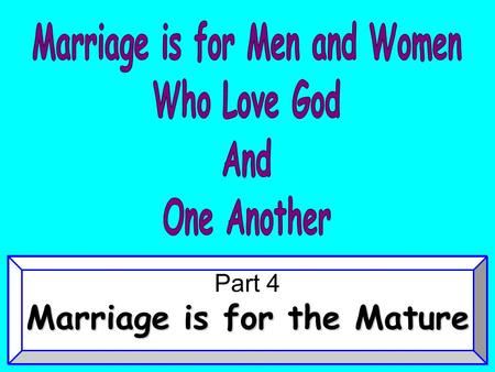 "Part 4 Marriage is for the Mature. ""Therefore a man shall leave his father and mother and be joined to his wife, and they shall become one flesh."" Gen."