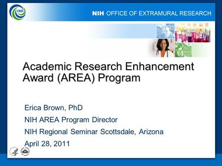 1 Academic Research Enhancement Award (AREA) Program Erica Brown, PhD NIH AREA Program Director NIH Regional Seminar Scottsdale, Arizona April 28, 2011.