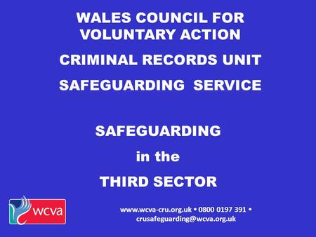 WALES COUNCIL FOR VOLUNTARY ACTION CRIMINAL RECORDS UNIT SAFEGUARDING SERVICE   0800 0197 391  SAFEGUARDING.