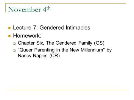 "November 4 th Lecture 7: Gendered Intimacies Homework:  Chapter Six, The Gendered Family (GS)  ""Queer Parenting in the New Millennium"" by Nancy Naples."