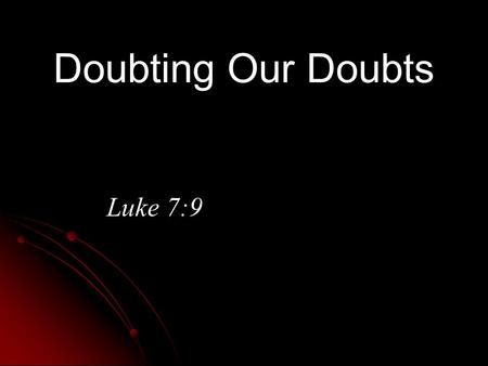 Doubting Our Doubts Luke 7:9. Doubt And The Bible  Facts and warnings about doubt (Gen. 3:1; Rom. 14:23; James 1:5-8)  Doubt is not always negative.